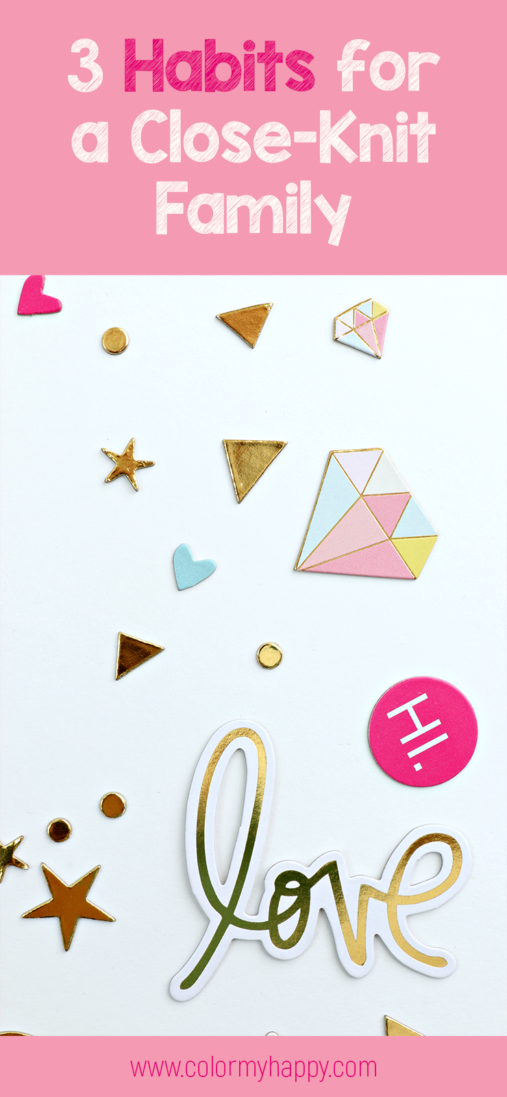 "A bunch of shaped confetti: diamonds, triangles, hearts, stars, the word ""love"", the word ""hi"" in shades of pink, gold, white, yellow, and light blue. The words ""3 Habits for a Close-Knit Family"" from colormyhappy.com"